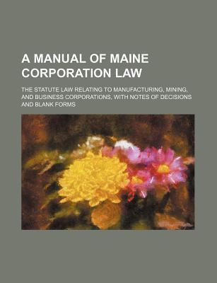 A Manual of Maine Corporation Law; The Statute Law Relating to Manufacturing, Mining, and Business Corporations, with Notes of Decisions and Blank F
