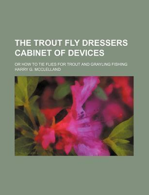 The Trout Fly Dressers Cabinet of Devices; Or How to Tie Flies for Trout and Grayling Fishing