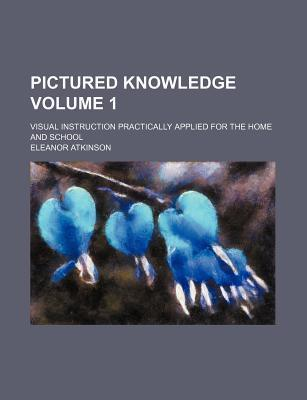 Pictured Knowledge; Visual Instruction Practically Applied for the Home and School Volume 1