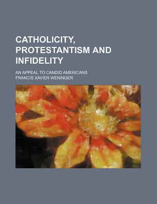 Catholicity, Protestantism and Infidelity; An Appeal to Candid Americans