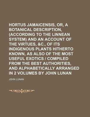 Hortus Jamaicensis, Or, a Botanical Description, (According to the Linnean System) and an Account of the Virtues, &C., of Its Indigenous Plants Hitherto Known, as Also of the Most Useful Exotics - Compiled from the Best Authorities, and