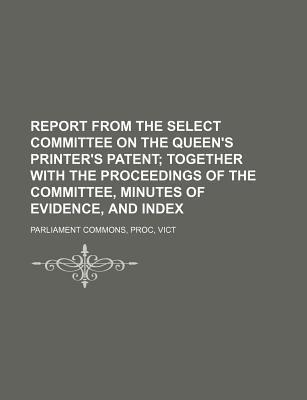 Report from the Select Committee on the Queen's Printer's Patent; Together with the Proceedings of the Committee, Minutes of Evidence, and Index