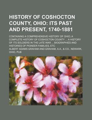 History of Coshocton County, Ohio; Its Past and Present, 1740-1881. Containing a Comprehensive History of Ohio a Complete History of Coshocton County a History of Its Soldiers in the Late War Biographies and Histories of Pioneer