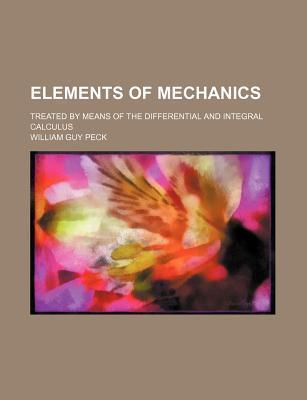 Elements of Mechanics; Treated by Means of the Differential and Integral Calculus