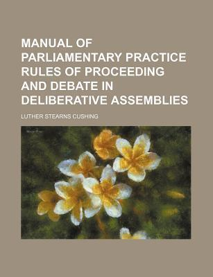 Manual of Parliamentary Practice Rules of Proceeding and Debate in Deliberative Assemblies