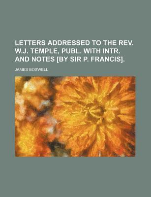 Letters Addressed to the REV. W.J. Temple, Publ. with Intr. and Notes [By Sir P. Francis]