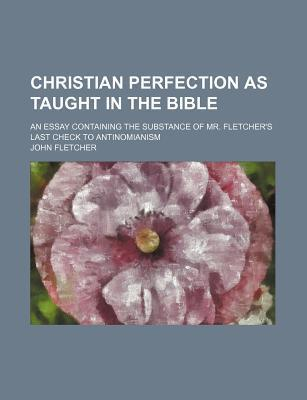 Christian Perfection as Taught in the Bible; An Essay Containing the Substance of Mr. Fletcher's Last Check to Antinomianism