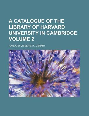 A Catalogue of the Library of Harvard University in Cambridge Volume 2