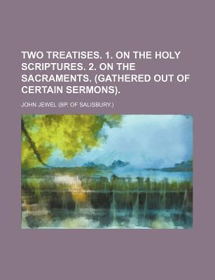 Two Treatises. 1. on the Holy Scriptures. 2. on the Sacraments. (Gathered Out of Certain Sermons)