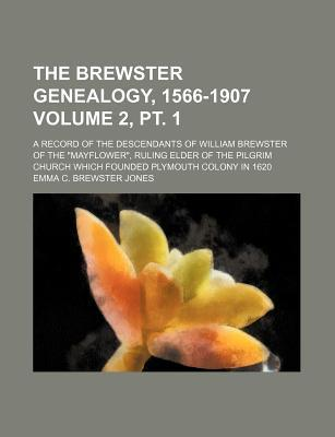 The Brewster Genealogy, 1566-1907; A Record of the Descendants of William Brewster of the Mayflower, Ruling Elder of the Pilgrim Church Which Founded Plymouth Colony in 1620 Volume 2, PT. 1