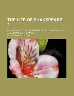 The Life of Shakspeare, 2; Enquireis Into the Originality of His Dramatic Plots and Essays on the Ancient