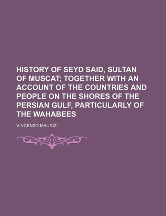 History of Seyd Said, Sultan of Muscat; Together with an Account of the Countries and People on the Shores of the Persian Gulf, Particularly of the Wa