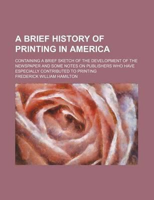 A Brief History of Printing in America; Containing a Brief Sketch of the Development of the Newspaper and Some Notes on Publishers Who Have Especially Contributed to Printing