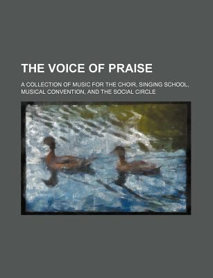 The Voice of Praise; A Collection of Music for the Choir, Singing School, Musical Convention, and the Social Circle