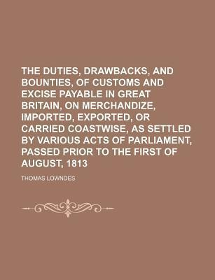 The Duties, Drawbacks, and Bounties, of Customs and Excise Payable in Great Britain, on Merchandize, Imported, Exported, or Carried Coastwise, as Settled by Various Acts of Parliament, Passed Prior to the First of August, 1813