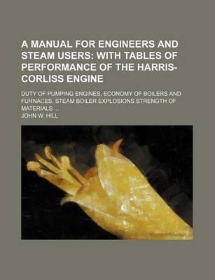 A Manual for Engineers and Steam Users; With Tables of Performance of the Harris-Corliss Engine. Duty of Pumping Engines, Economy of Boilers and Furnaces, Steam Boiler Explosions Strength of Materials