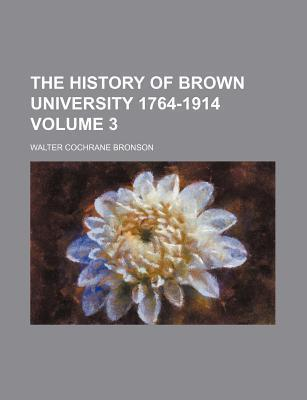 The History of Brown University 1764-1914 Volume 3
