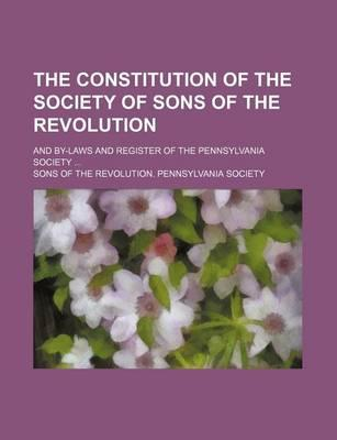 The Constitution of the Society of Sons of the Revolution and By-Laws and Register of the Pennsylvania Society