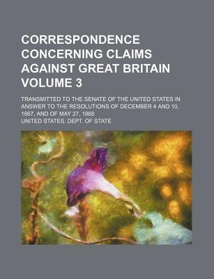 Correspondence Concerning Claims Against Great Britain; Transmitted to the Senate of the United States in Answer to the Resolutions of December 4 and 10, 1867, and of May 27, 1868 Volume 3