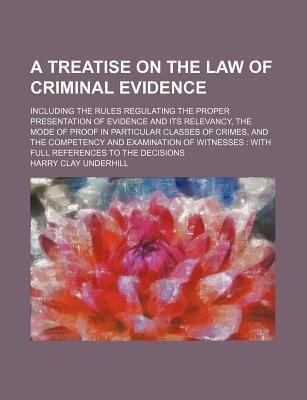 A Treatise on the Law of Criminal Evidence; Including the Rules Regulating the Proper Presentation of Evidence and Its Relevancy, the Mode of Proof in Particular Classes of Crimes, and the Competency and Examination of Witnesses with