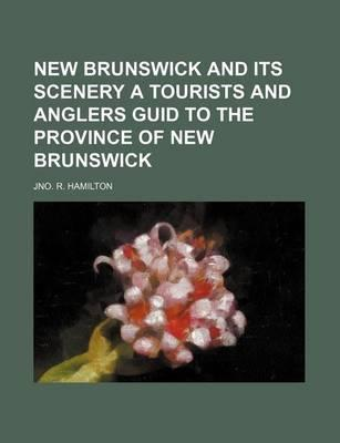 New Brunswick and Its Scenery a Tourists and Anglers Guid to the Province of New Brunswick
