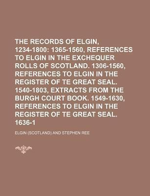 The Records of Elgin, 1234-1800; Pre-Reformation. 1365-1560, References to Elgin in the Exchequer Rolls of Scotland. 1306-1560, References to Elgin in