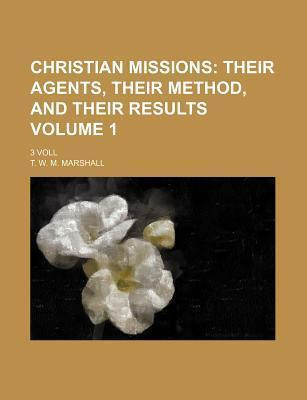 Christian Missions; Their Agents, Their Method, and Their Results. 3 Voll Volume 1