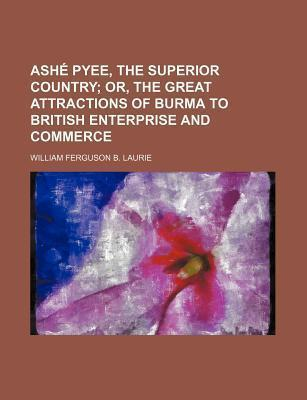 Ashe Pyee, the Superior Country; Or, the Great Attractions of Burma to British Enterprise and Commerce