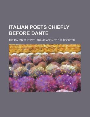 Italian Poets Chiefly Before Dante; The Italian Text with Translation by D.G. Rossetti