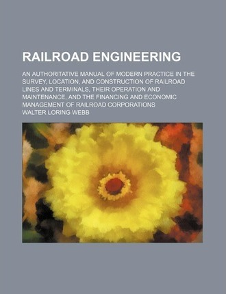 Railroad Engineering; An Authoritative Manual of Modern Practice in the Survey, Location, and Construction of Railroad Lines and Terminals, Their Oper
