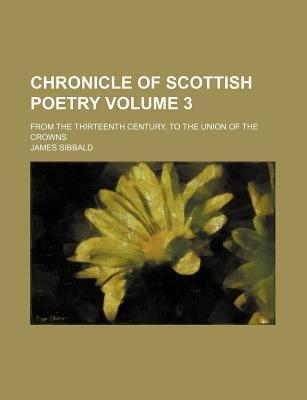 Chronicle of Scottish Poetry; From the Thirteenth Century, to the Union of the Crowns Volume 3