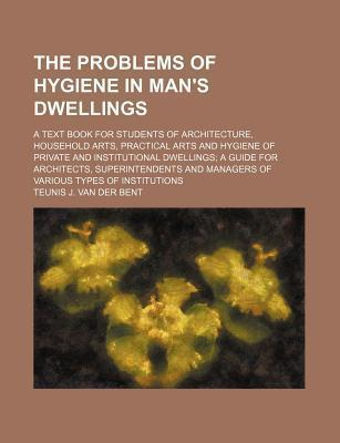 The Problems of Hygiene in Man's Dwellings; A Text Book for Students of Architecture, Household Arts, Practical Arts and Hygiene of Private and Institutional Dwellings a Guide for Architects, Superintendents and Managers of Various Types