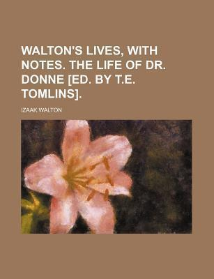 Walton's Lives, with Notes. the Life of Dr. Donne [Ed. by T.E. Tomlins]