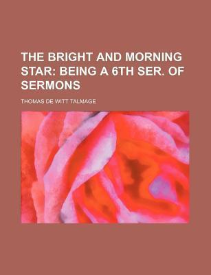 The Bright and Morning Star; Being a 6th Ser. of Sermons