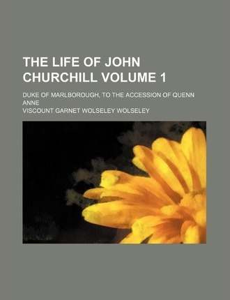 The Life of John Churchill; Duke of Marlborough, to the Accession of Quenn Anne Volume 1