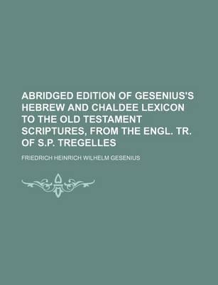 Abridged Edition of Gesenius's Hebrew and Chaldee Lexicon to the Old Testament Scriptures, from the Engl. Tr. of S.P. Tregelles