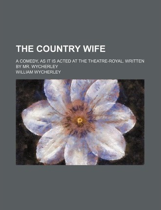The Country Wife; A Comedy, as It Is Acted at the Theatre-Royal. Written by Mr. Wycherley
