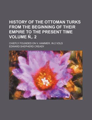 History of the Ottoman Turks from the Beginning of Their Empire to the Present Time; Chiefly Founded on V. Hammer. in 2 Vols Volume N . 2
