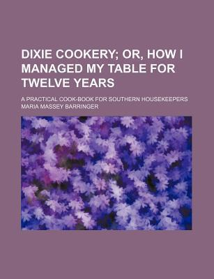 Dixie Cookery; Or, How I Managed My Table for Twelve Years. a Practical Cook-Book for Southern Housekeepers