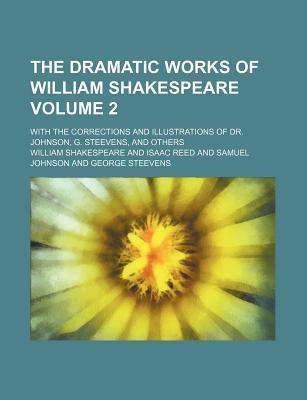 The Dramatic Works of William Shakespeare; With the Corrections and Illustrations of Dr. Johnson, G. Steevens, and Others Volume 2