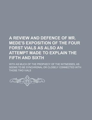 A Review and Defence of Mr. Mede's Exposition of the Four Forst Vials as Also an Attempt Made to Explain the Fifth and Sixth; With as Much of the PR