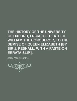 The History of the University of Oxford, from the Death of William the Conqueror, to the Demise of Queen Elizabeth [By Sir J. Peshall. with a Paste-On Errata Slip.]