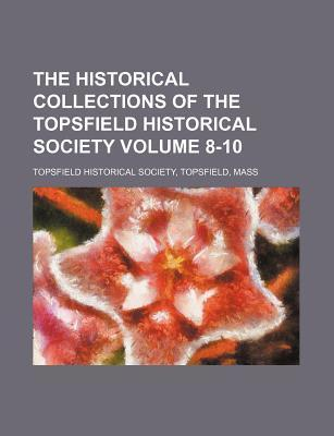 The Historical Collections of the Topsfield Historical Society Volume 8-10