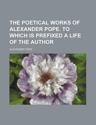 The Poetical Works of Alexander Pope. to Which Is Prefixed a Life of the Author