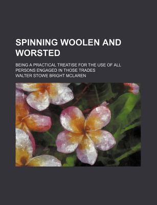 Spinning Woolen and Worsted; Being a Practical Treatise for the Use of All Persons Engaged in Those Trades