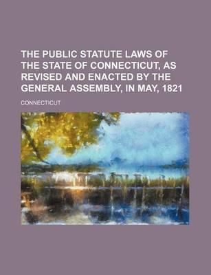 The Public Statute Laws of the State of Connecticut, as Revised and Enacted by the General Assembly, in May, 1821