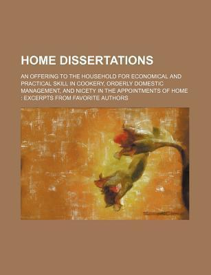 Home Dissertations; An Offering to the Household for Economical and Practical Skill in Cookery, Orderly Domestic Management, and Nicety in the Appoint