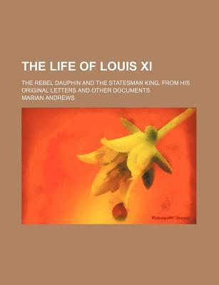 The Life of Louis XI; The Rebel Dauphin and the Statesman King, from His Original Letters and Other Documents