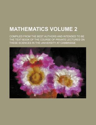 Mathematics; Compiled from the Best Authors and Intended to Be the Text-Book of the Course of Private Lectures on These Sciences in the University at