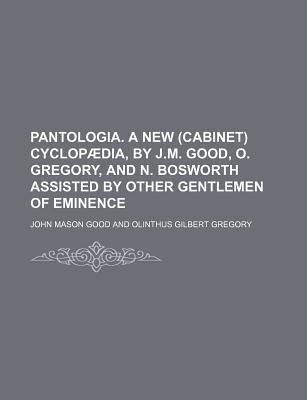 Pantologia. a New (Cabinet) Cyclopaedia, by J.M. Good, O. Gregory, and N. Bosworth Assisted by Other Gentlemen of Eminence